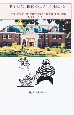 """Ivy League Fools and Felons: Over 100 """"Elite"""" Nitwits at their Best and Brightest!, roth, mack"""