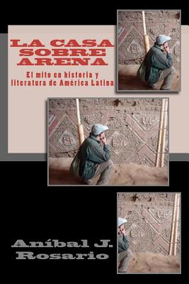 La casa sobre arena (el mito en historia y literatura de Am�rica Latina): El mito en Historia y Literatura de Am�rica Latina (Spanish Edition), Rosario, An�bal J.