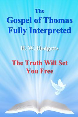 The Gospel of Thomas Fully Interpreted: The Truth Will Set You Free, Hodgetts, Mr H W; Hodgetts, Mr Harold William