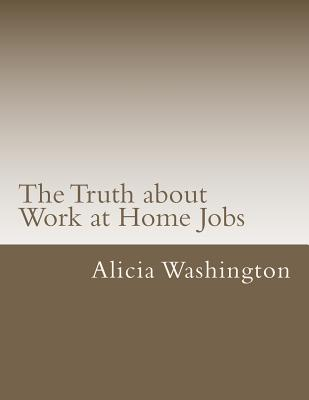 The Truth about Work at Home Jobs: The answers to your questions about working at home, Washington, Alicia