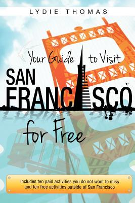 Your Guide to Visit San Francisco for Free: Includes ten paid activities you do not want to miss and ten free activities outside of San Francisco, Thomas, Lydie