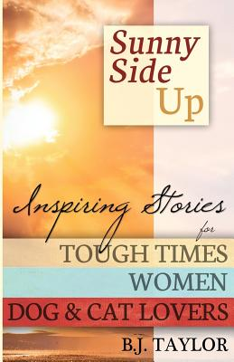Sunny Side Up: Inspiring Stories for Tough Times, Women, Dog & Cat Lovers, Taylor, B.J.