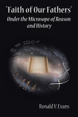 Faith of Our Fathers: Under the Microscope of Reason and History, Evans, Ronald V.