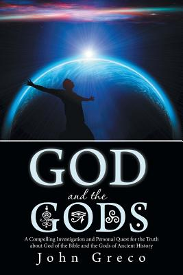 God and the Gods: A Compelling Investigation and Personal Quest for the Truth about God of the Bible and the Gods of Ancient History, Greco, John