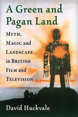 A Green and Pagan Land: Myth, Magic and Landscape in British Film and Television, David Huckvale