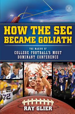 How the SEC Became Goliath: The Making of College Football's Most Dominant Conference, Ray Glier