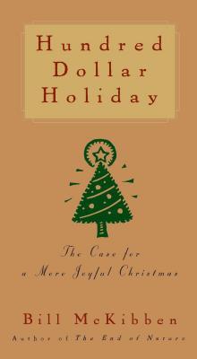 Hundred Dollar Holiday: The Case For A More Joyful Christmas, McKibben, Bill