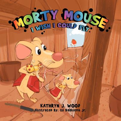 Morty Mouse: I WISH I COULD FLY, Wood, Kathryn J.