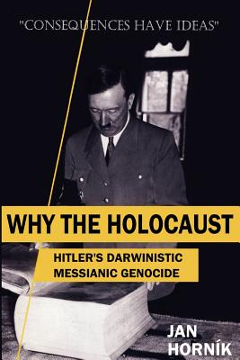 Why the Holocaust: Hitler?s Darwinistic Messianic Genocide (Volume 1), Horn�k, Jan