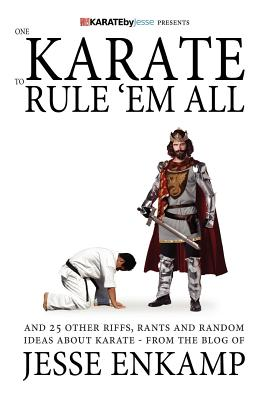 One Karate to Rule 'Em All: and 25 Other Riffs, Rants and Random Ideas about Karate, Enkamp, Jesse