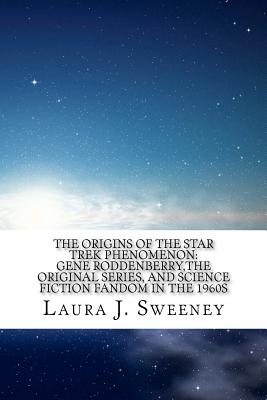The Origins of the Star Trek Phenomenon: Gene Roddenberry, the Original Series, and Science Fiction Fandom in the 1960s, Sweeney, Laura J.