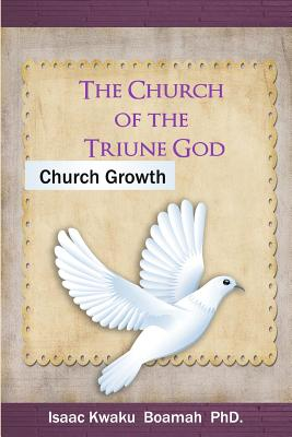 The Church of the Triune God: Church Growth, Boamah, Dr. Isaac Kwaku
