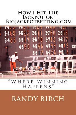 "How I Hit The Jackpot on Bigjackpotbetting.com: ""Where Winning Happens"", Birch, Randy L"