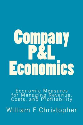Company P&L Economics: Economic Measures for Managing Revenue, Costs, and Profitability, Christopher MS, . William F