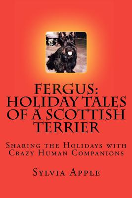 Fergus: Holiday Tales of a Scottish Terrier: Sharing the Holidays with Crazy Human Companions (Volume 1), Apple, Sylvia R