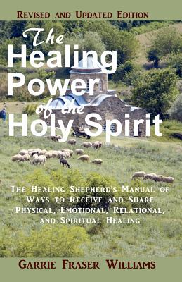 The Healing Power of the Holy Spirit: The Healing Shepherd's Manual of Ways to Receive and Share Physical, Emotional, Relational, and Spiritual Healing. Revised and Updated Edition