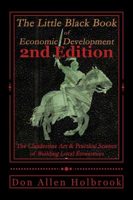 Little Black Book of Economic Development, 2nd Edition: The Clandestine Art and Practical Science of Building Local Economies, Holbrook, Don Allen