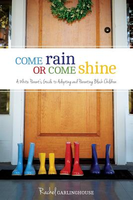 Come Rain or Come Shine: A White Parent's Guide to Adopting and Parenting Black Children, Garlinghouse, Rachel