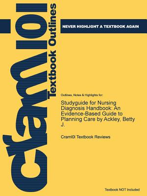Studyguide for Nursing Diagnosis Handbook: An Evidence-Based Guide to Planning Care by Ackley, Betty J., Cram101 Textbook Reviews