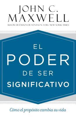 El poder de ser significativo: C�mo el prop�sito cambia su vida (Spanish Edition), Maxwell, John C.