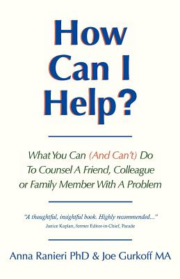 How Can I Help?: What You Can (and Can't) Do to Counsel a Friend, Colleague or Family Member With a Problem, Gurkoff MA, Joe; Ranieri PhD, Anna