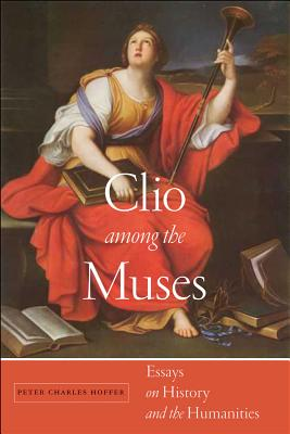 Clio among the Muses: Essays on History and the Humanities, Hoffer, Peter Charles