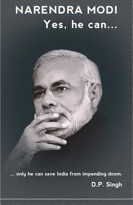 Narendra Modi: Yes he can: ...only he can save India from impending doom., Singh, D P