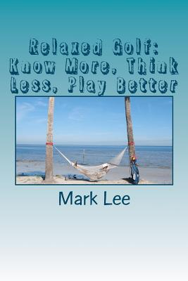 Relaxed Golf: Know More,Think Less, Play Better, Lee, Mark