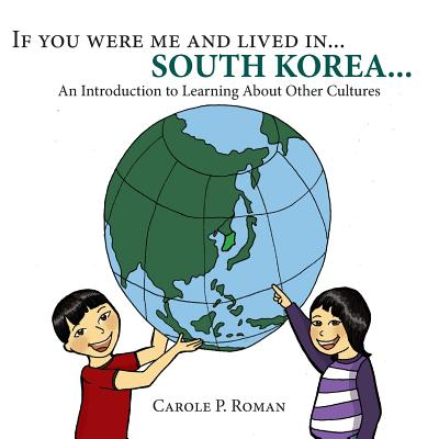 If you were me and lived in... South Korea: A Child's Introduction to Cultures around the World (Volume 3), Roman, Carole  P.