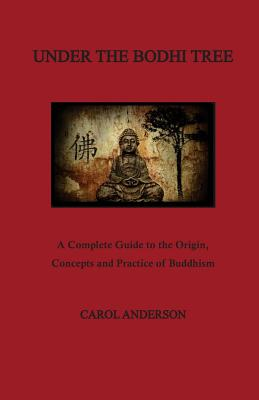 Under The Bodhi Tree: A Complete Guide to the Origin, Concepts and Practice of Buddhism, Anderson, Carol