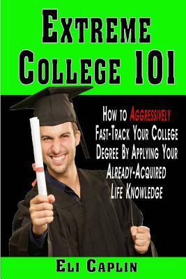 extreme college 101: How to Aggressively Fast-Track Your College Degree by Applying Your Already-Acquired Life Knowledge, Caplin, Eli