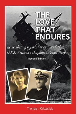 The Love That Endures, Second Edition: Remembering My Mother and My Father, U.S.S. Arizona's Chaplain at Pearl Harbor, Kirkpatrick, Thomas I.