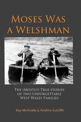 Moses Was a Welshman: The (Mostly) True Stories of Two Unforgettable West Wales Families, McAnally, Kay