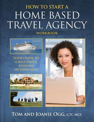 How to Start a Home Based Travel Agency Workbook, Ogg, Tom; Ogg CTC, M, Joanie