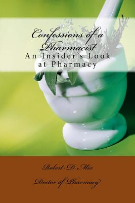 Confessions of a Pharmacist: An Insider's Look at Pharmacy, Mix, Robert D