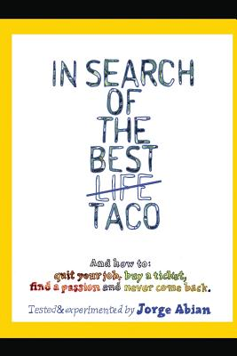In Search of the Best Life Taco: And how to 1. Quit your job, 2. Buy a Ticket, 3. Find a Passion and 4. Never come Back, Abian, Jorge