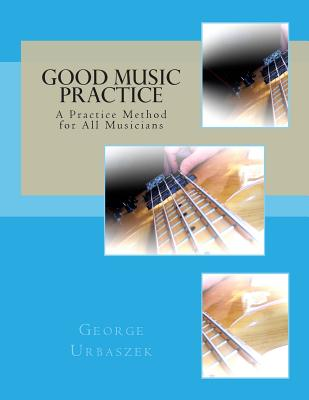 Good Music Practice: A Practice Method for All Musicians, Urbaszek, George