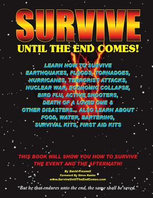 Survive Until The End Comes: Learn How To Survive Earthquakes, Floods, Tornadoes, Hurricanes, Terrorist Attacks, Nuclear War, Economic Collapse, Bird ... Bartering, First Aid Kits, & Survival Kits, Presnell, David