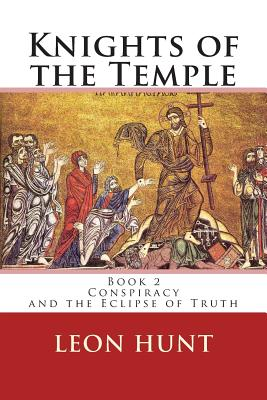 Knights of the Temple: Conspiracy and the Eclipse of Truth (Volume 2), Hunt, Dr Leon Roger