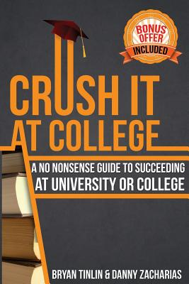 Crush IT at College: A No Nonsense Guide to Succeeding at University or College, Tinlin, Bryan
