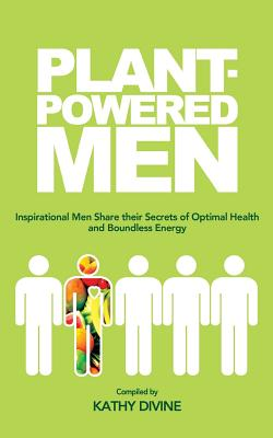 Plant-powered Men: Inspirational Men Share their Secrets of Optimal Health and Boundless Energy, Divine, Kathy