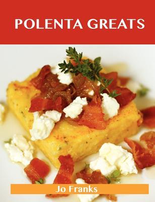 Polenta Greats: Delicious Polenta Recipes, The Top 79 Polenta Recipes, Franks, Jo
