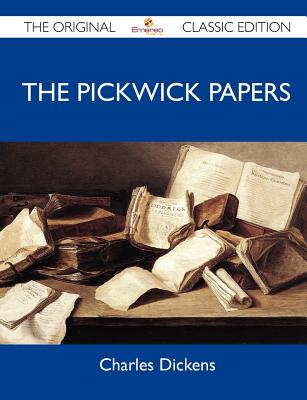 The Pickwick Papers - The Original Classic Edition, Charles Dickens