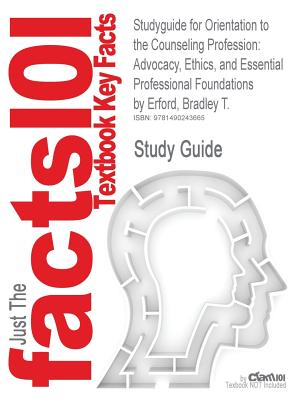 Studyguide for Orientation to the Counseling Profession: Advocacy, Ethics, and Essential Professional Foundations by Erford, Bradley T., ISBN 97801328, Cram101 Textbook Reviews