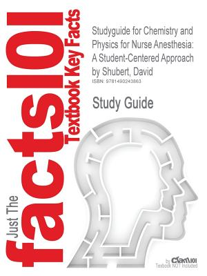 Studyguide for Chemistry and Physics for Nurse Anesthesia: A Student-Centered Approach by Shubert, David, ISBN 9780826110435, Cram101 Textbook Reviews
