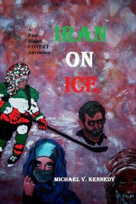 Iran On Ice: A Paul Blaine Covert Adventure No. 4 (Paul Blaine COVERT Adventures), Kennedy, Michael V.