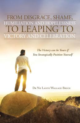 From Disgrace, Shame, Humiliation and Hopelessness to Leaping to Victory and Celebration: The Victory can be Yours if You Strategically Position Yourself, Wallace-Bruce, Dr. Nii Lante