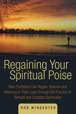 Image for Regaining Your Spiritual Poise: How Christians Can Regain Balance and Meaning in Their Lives through the Practice of Retreat and Christian Spirituality