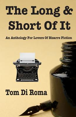 The Long & Short Of It: An Anthology For Lovers Of Bizarre Fiction, Di Roma, Tom