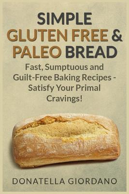 Image for Simple Gluten Free & Paleo Bread: Fast, Scrumptious and Guilt-Free Baking Recipes - Satisfy Your Primal Cravings!